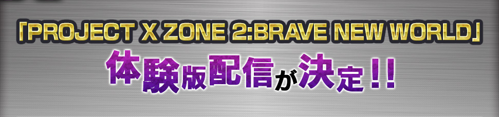 「PROJECT X ZONE 2:BRAVE NEW WORLD」体験版配信が決定!!